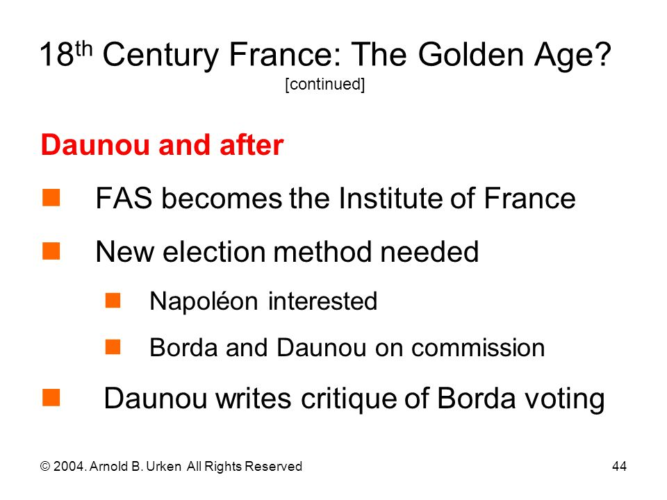 © 2004. Arnold B. Urken All Rights Reserved44 18 th Century France: The Golden Age? [continued] Daunou and after FAS becomes the Institute of France N