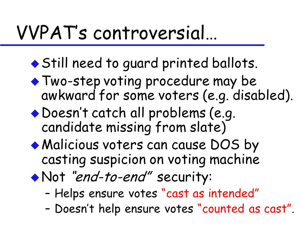 VVPAT's controversial… u Still need to guard printed ballots. u Two-step voting procedure may be awkward for some voters (e.g. disabled). u Doesn't ca