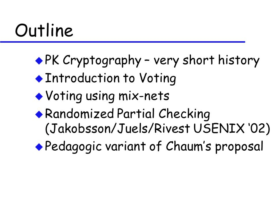 Outline u PK Cryptography – very short history u Introduction to Voting u Voting using mix-nets u Randomized Partial Checking (Jakobsson/Juels/Rivest