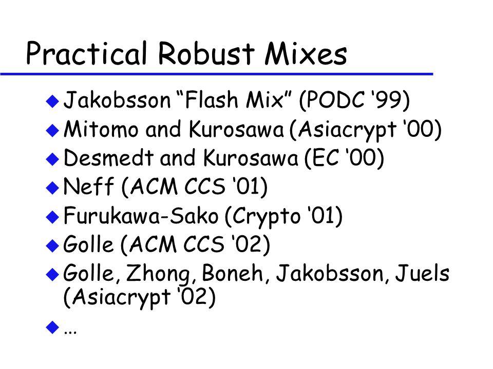 Practical Robust Mixes u Jakobsson Flash Mix (PODC '99) u Mitomo and Kurosawa (Asiacrypt '00) u Desmedt and Kurosawa (EC '00) u Neff (ACM CCS '01) u Furukawa-Sako (Crypto '01) u Golle (ACM CCS '02) u Golle, Zhong, Boneh, Jakobsson, Juels (Asiacrypt '02) u …