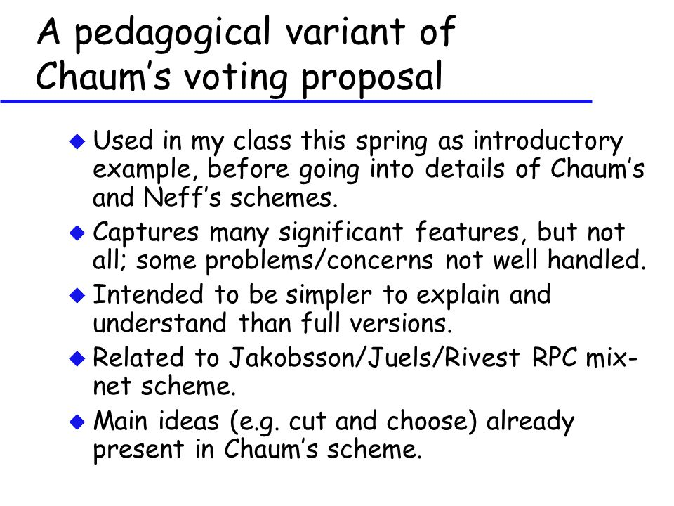 A pedagogical variant of Chaum's voting proposal u Used in my class this spring as introductory example, before going into details of Chaum's and Neff