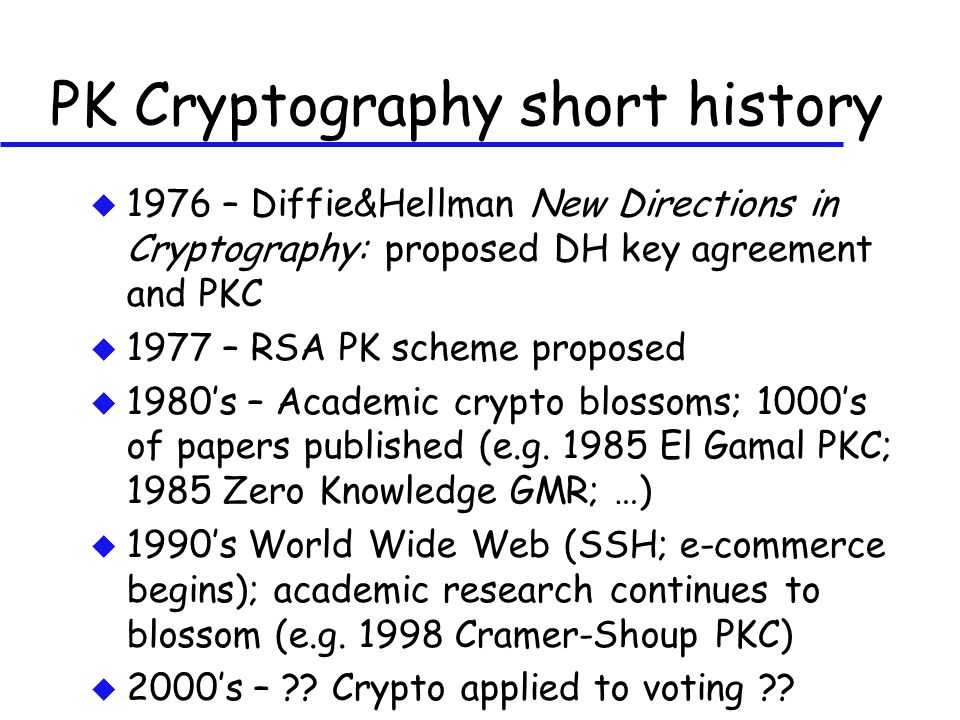PK Cryptography short history u 1976 – Diffie&Hellman New Directions in Cryptography: proposed DH key agreement and PKC u 1977 – RSA PK scheme propose