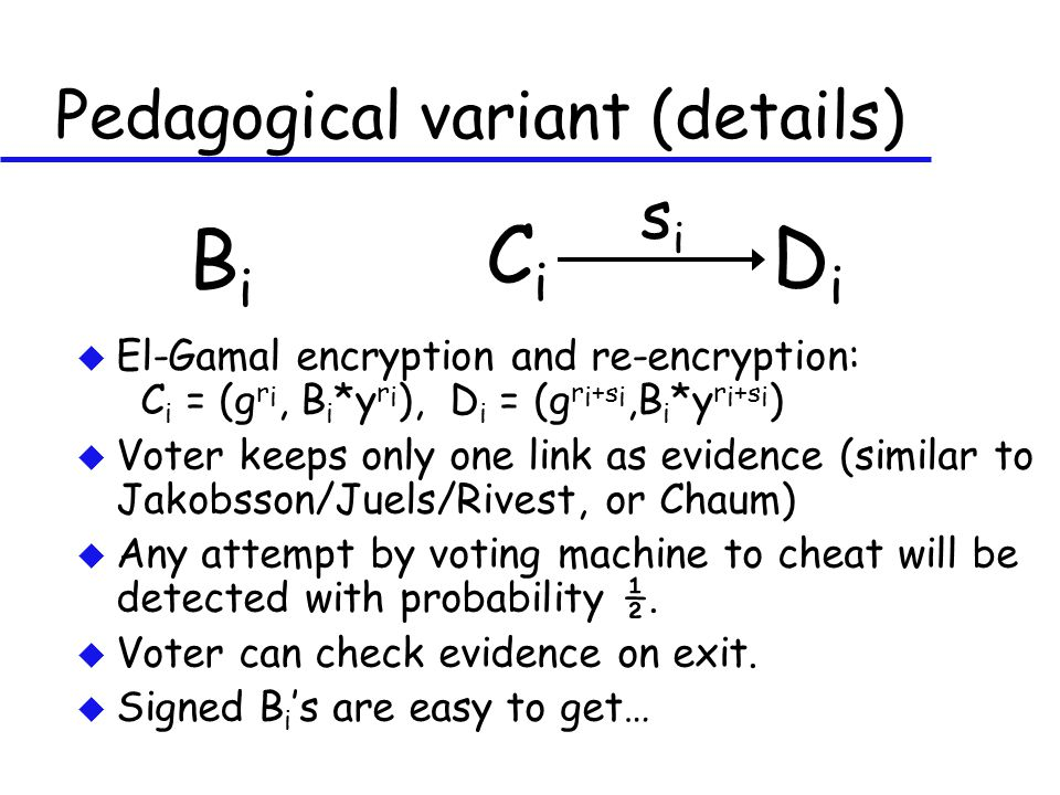 Pedagogical variant (details) BiBi CiCi DiDi sisi u El-Gamal encryption and re-encryption: C i = (g r i, B i *y r i ), D i = (g r i +s i,B i *y r i +s i ) u Voter keeps only one link as evidence (similar to Jakobsson/Juels/Rivest, or Chaum) u Any attempt by voting machine to cheat will be detected with probability ½.