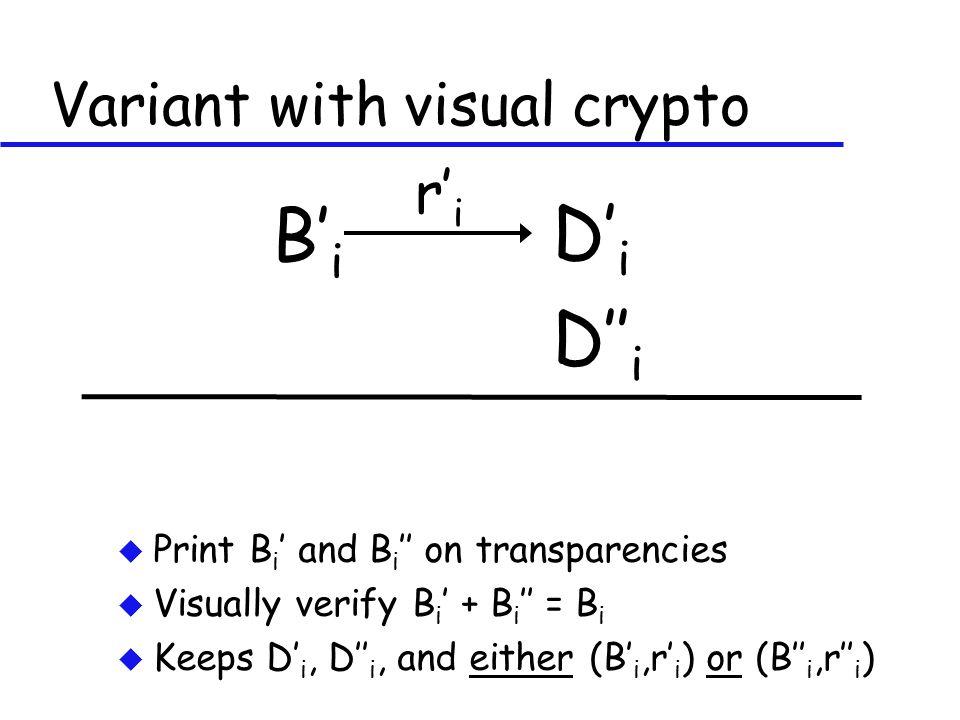 Variant with visual crypto u Print B i ' and B i '' on transparencies u Visually verify B i ' + B i '' = B i u Keeps D' i, D'' i, and either (B' i,r' i ) or (B'' i,r'' i ) B' i D' i r' i D'' i