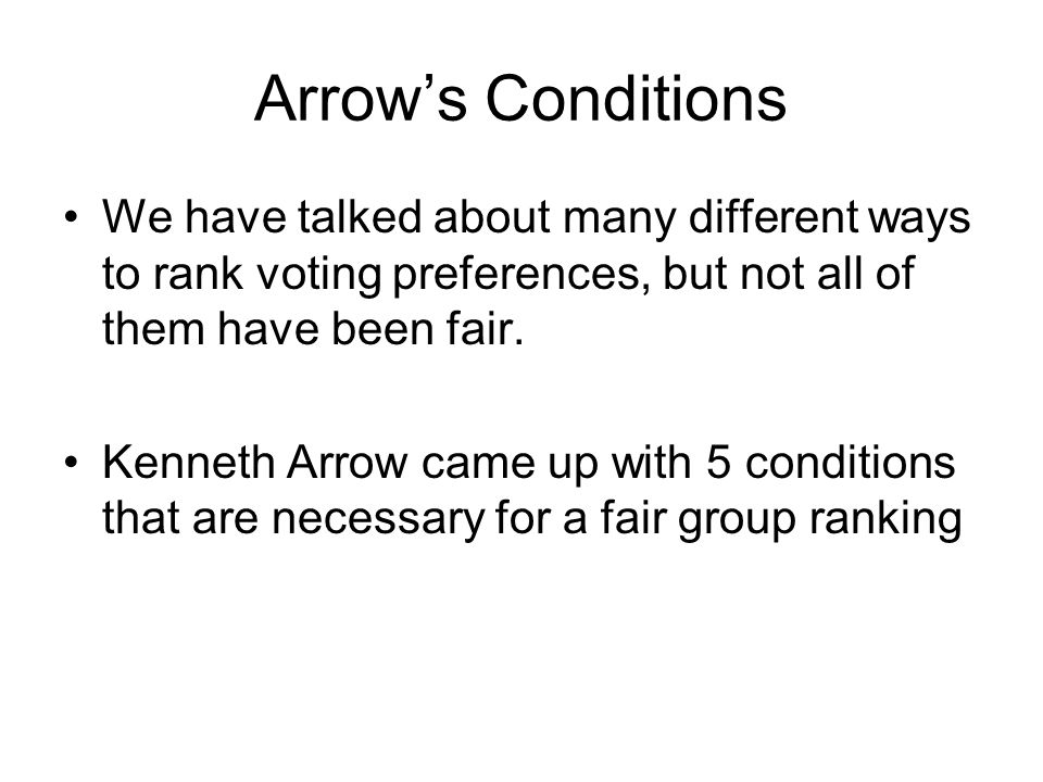 Arrow's Conditions 1) Nondictatorship – one person's votes should not be better then another person's votes 2) Individual Sovereignty – everyone should be allowed to order their choices in any order they want 3) Unanimity – if everyone prefers one choice to another, then the group ranking should do the same