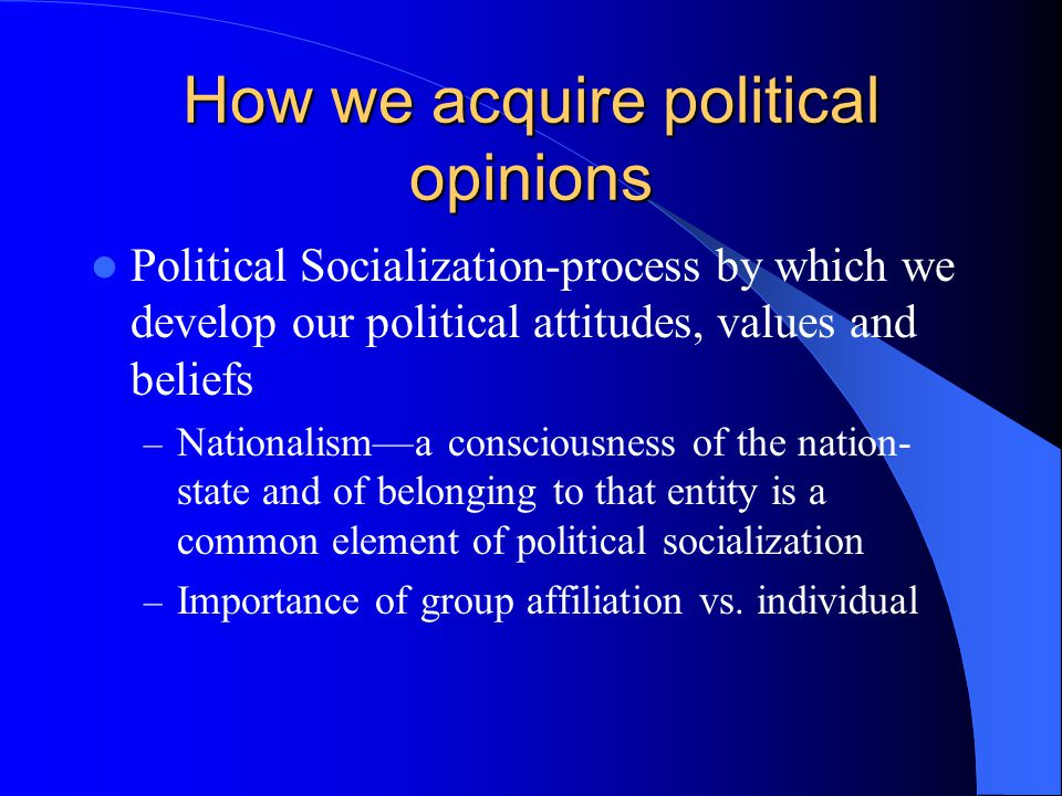 How we acquire political opinions Political Socialization-process by which we develop our political attitudes, values and beliefs – Nationalism—a consciousness of the nation- state and of belonging to that entity is a common element of political socialization – Importance of group affiliation vs.
