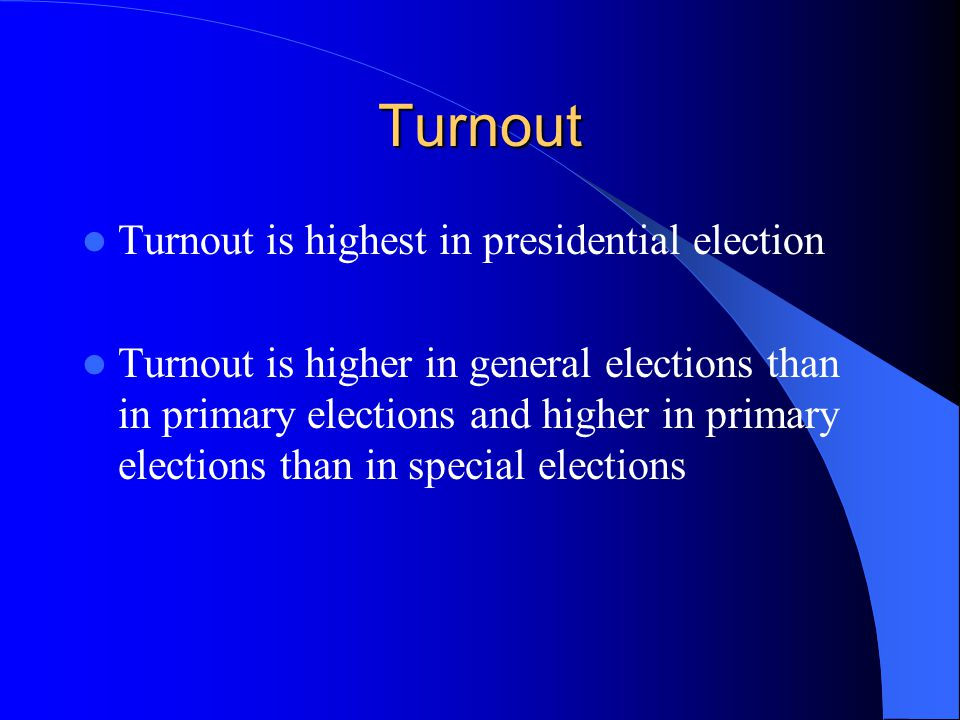 Turnout Turnout is highest in presidential election Turnout is higher in general elections than in primary elections and higher in primary elections than in special elections