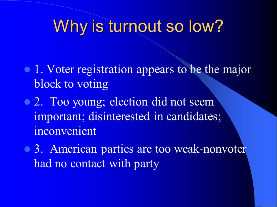 Why is turnout so low.1. Voter registration appears to be the major block to voting 2.