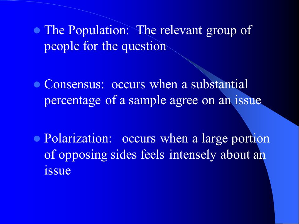 The Population: The relevant group of people for the question Consensus: occurs when a substantial percentage of a sample agree on an issue Polarization: occurs when a large portion of opposing sides feels intensely about an issue