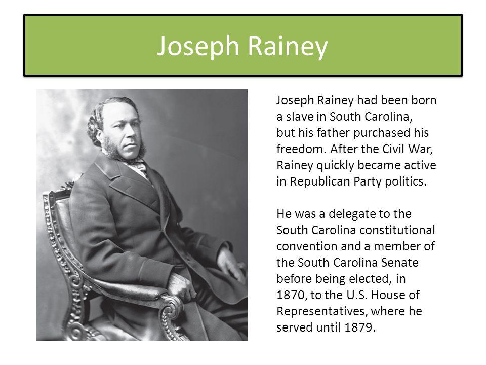 Joseph Rainey Joseph Rainey had been born a slave in South Carolina, but his father purchased his freedom.
