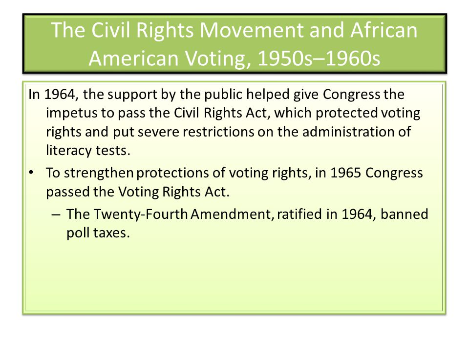 The Civil Rights Movement and African American Voting, 1950s–1960s In 1964, the support by the public helped give Congress the impetus to pass the Civil Rights Act, which protected voting rights and put severe restrictions on the administration of literacy tests.