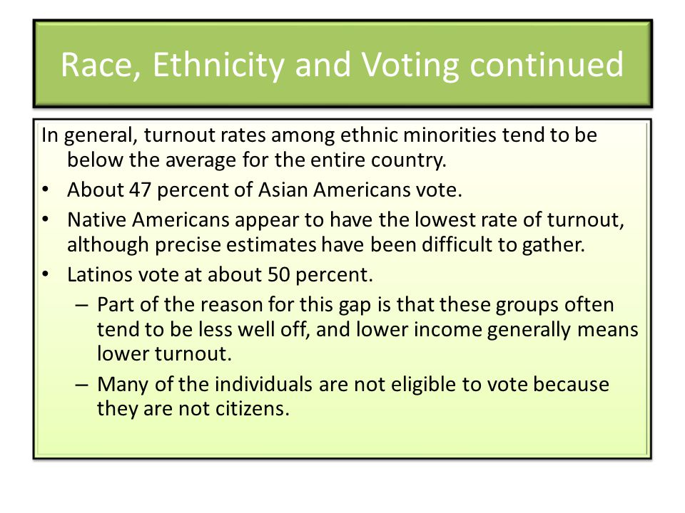 Race, Ethnicity and Voting continued In general, turnout rates among ethnic minorities tend to be below the average for the entire country. About 47 p