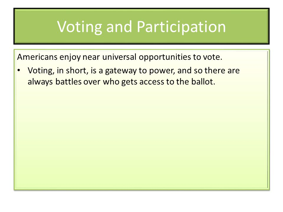 Voting and Participation Americans enjoy near universal opportunities to vote. Voting, in short, is a gateway to power, and so there are always battle