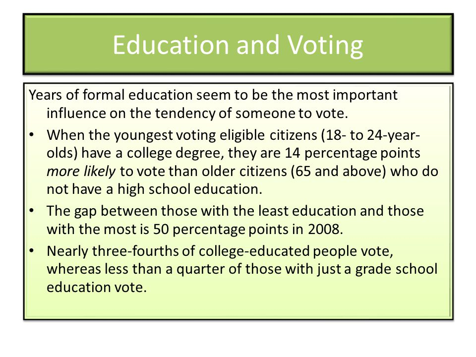 Education and Voting Years of formal education seem to be the most important influence on the tendency of someone to vote.