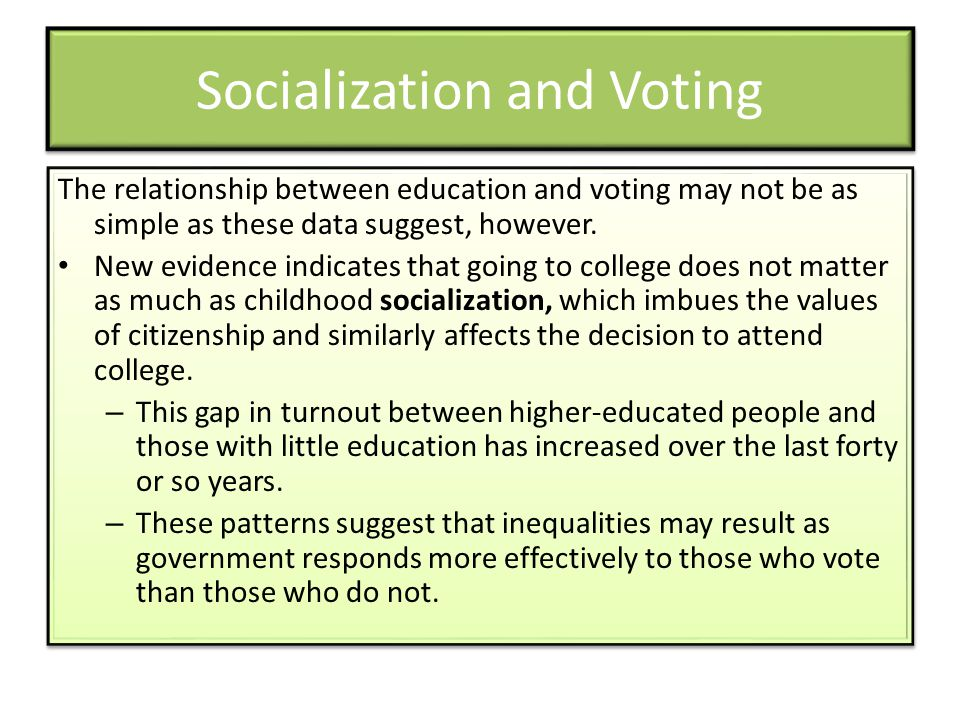 Socialization and Voting The relationship between education and voting may not be as simple as these data suggest, however. New evidence indicates tha