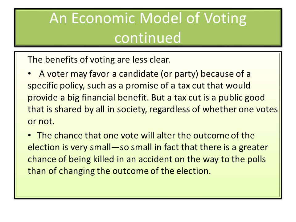 An Economic Model of Voting continued The benefits of voting are less clear. A voter may favor a candidate (or party) because of a specific policy, su