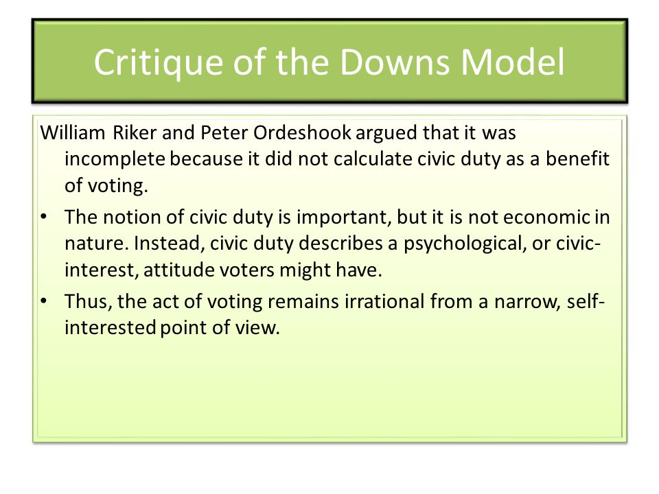 Critique of the Downs Model William Riker and Peter Ordeshook argued that it was incomplete because it did not calculate civic duty as a benefit of vo