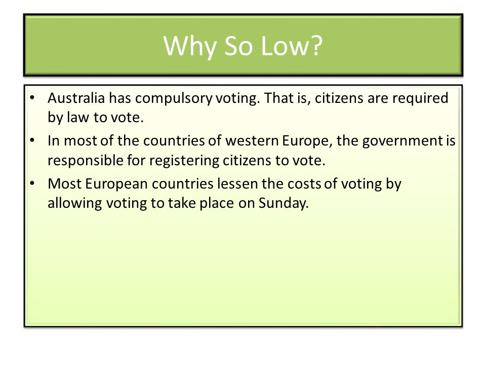 Why So Low? Australia has compulsory voting. That is, citizens are required by law to vote. In most of the countries of western Europe, the government