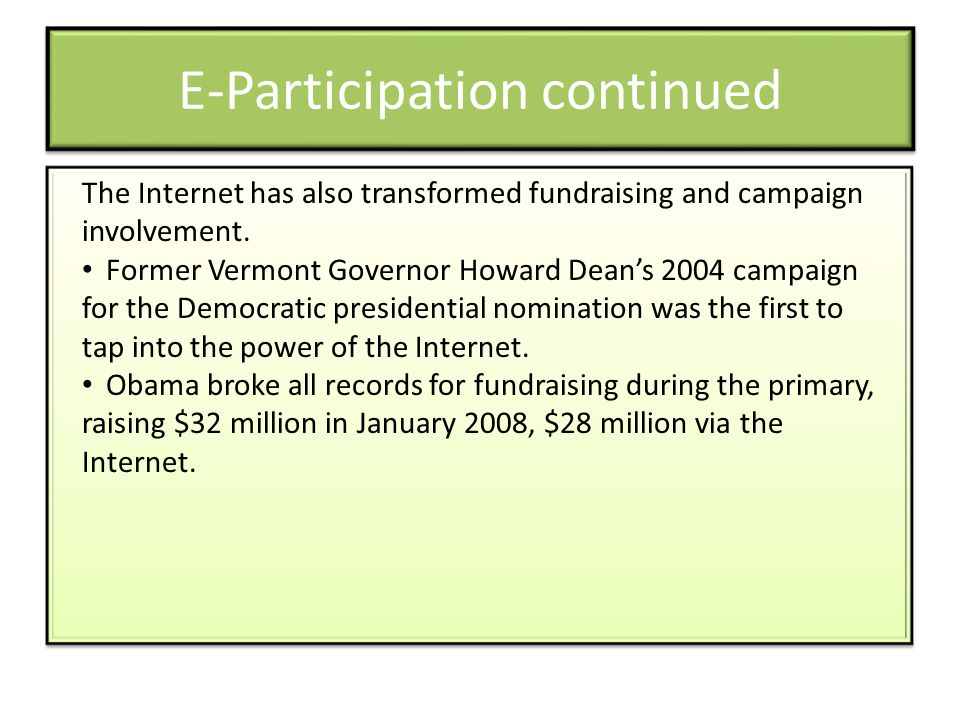 E-Participation continued The Internet has also transformed fundraising and campaign involvement. Former Vermont Governor Howard Dean's 2004 campaign