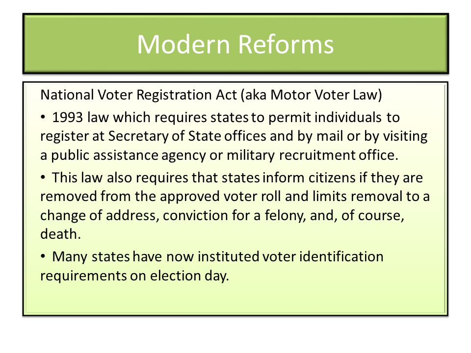 Modern Reforms National Voter Registration Act (aka Motor Voter Law) 1993 law which requires states to permit individuals to register at Secretary of