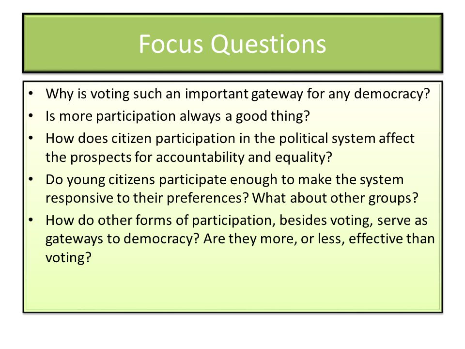 Focus Questions Why is voting such an important gateway for any democracy? Is more participation always a good thing? How does citizen participation i