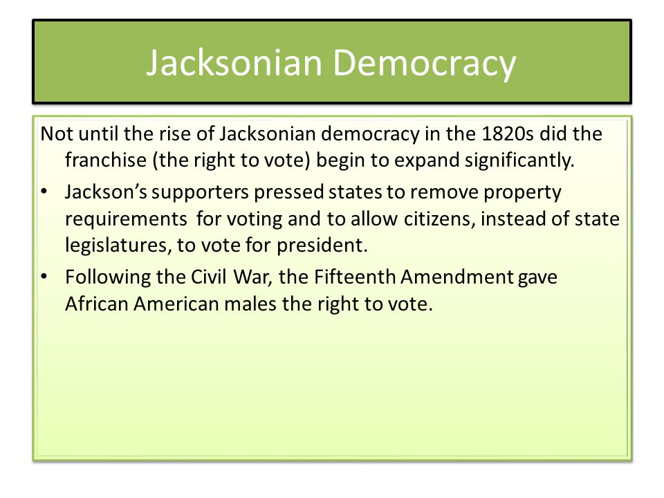 Jacksonian Democracy Not until the rise of Jacksonian democracy in the 1820s did the franchise (the right to vote) begin to expand significantly.