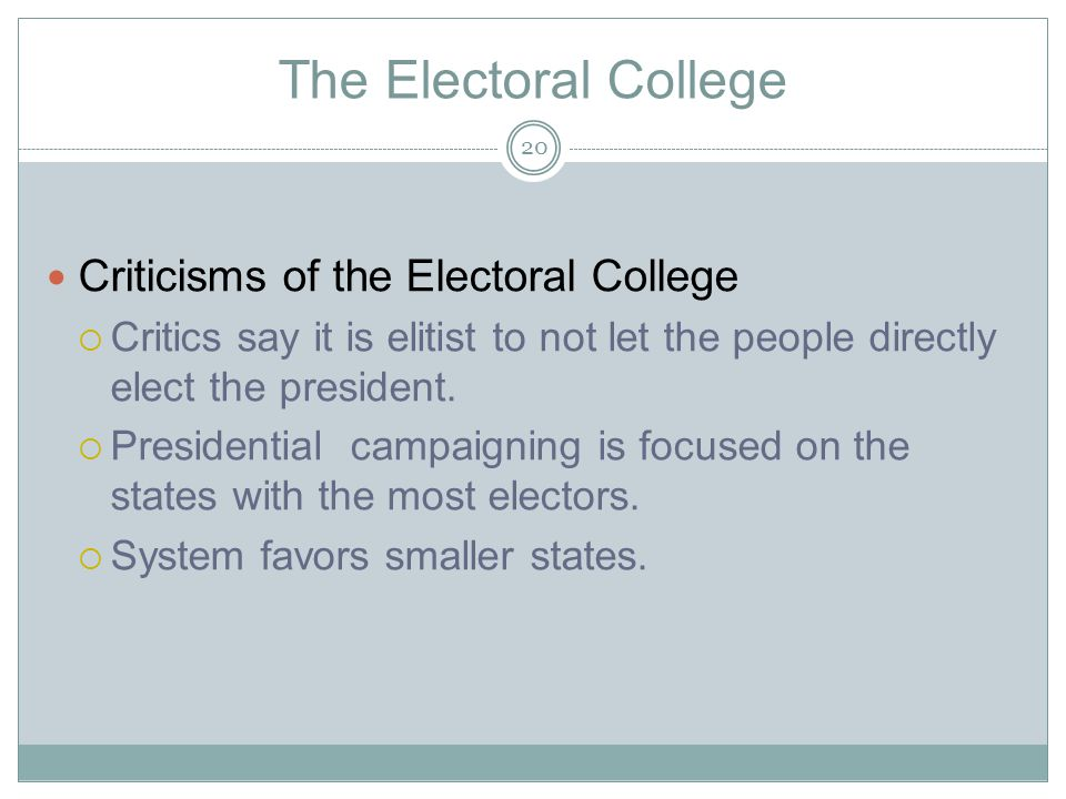 The Electoral College Criticisms of the Electoral College  Critics say it is elitist to not let the people directly elect the president.