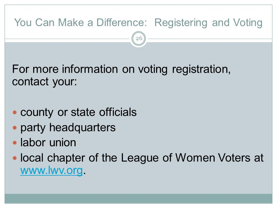 You Can Make a Difference: Registering and Voting For more information on voting registration, contact your: county or state officials party headquarters labor union local chapter of the League of Women Voters at www.lwv.org.