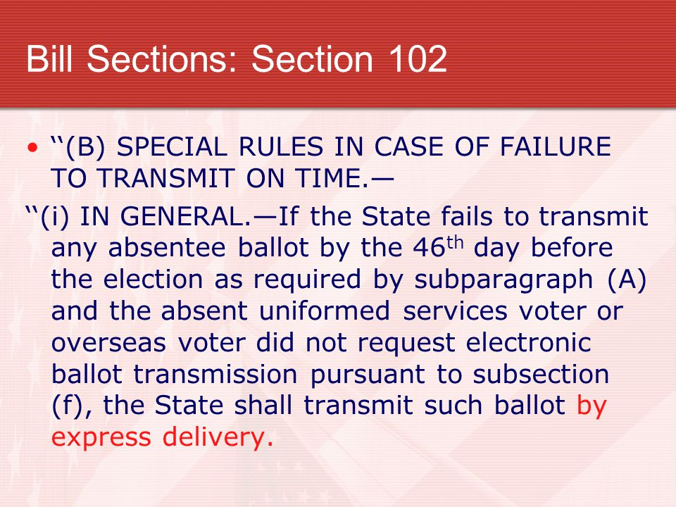 Bill Sections: Section 102 ''(B) SPECIAL RULES IN CASE OF FAILURE TO TRANSMIT ON TIME.— ''(i) IN GENERAL.—If the State fails to transmit any absentee ballot by the 46 th day before the election as required by subparagraph (A) and the absent uniformed services voter or overseas voter did not request electronic ballot transmission pursuant to subsection (f), the State shall transmit such ballot by express delivery.