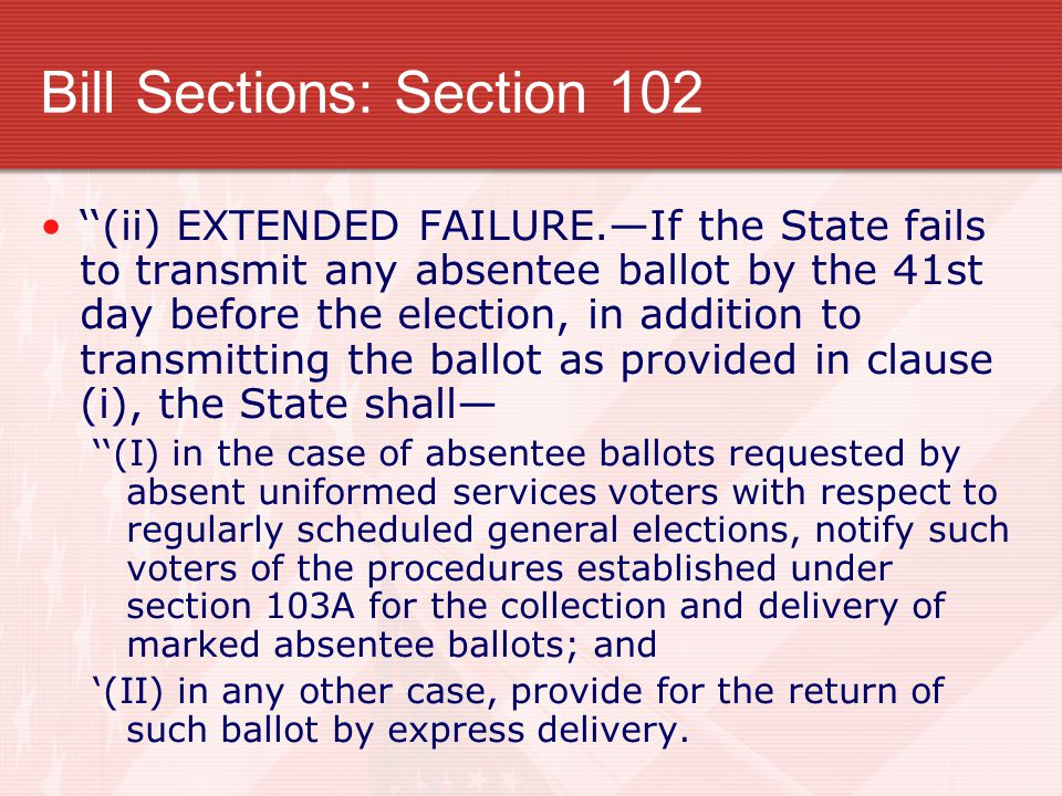 Bill Sections: Section 102 ''(ii) EXTENDED FAILURE.—If the State fails to transmit any absentee ballot by the 41st day before the election, in addition to transmitting the ballot as provided in clause (i), the State shall— ''(I) in the case of absentee ballots requested by absent uniformed services voters with respect to regularly scheduled general elections, notify such voters of the procedures established under section 103A for the collection and delivery of marked absentee ballots; and '(II) in any other case, provide for the return of such ballot by express delivery.
