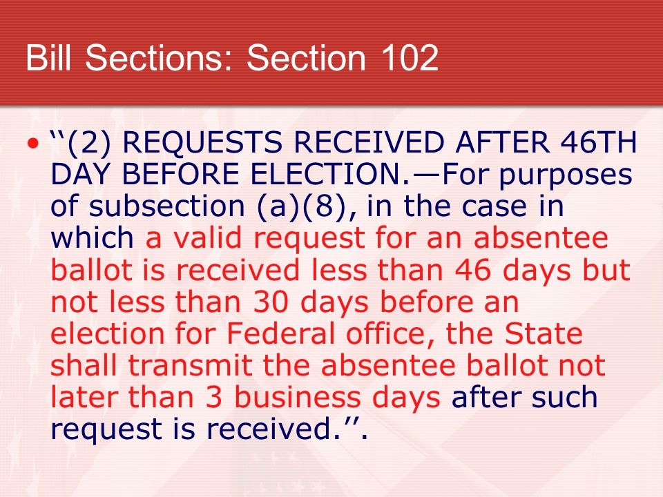 Bill Sections: Section 102 ''(2) REQUESTS RECEIVED AFTER 46TH DAY BEFORE ELECTION.—For purposes of subsection (a)(8), in the case in which a valid request for an absentee ballot is received less than 46 days but not less than 30 days before an election for Federal office, the State shall transmit the absentee ballot not later than 3 business days after such request is received.''.