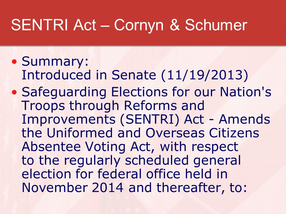 SENTRI Act – Cornyn & Schumer Summary: Introduced in Senate (11/19/2013) Safeguarding Elections for our Nation s Troops through Reforms and Improvements (SENTRI) Act - Amends the Uniformed and Overseas Citizens Absentee Voting Act, with respect to the regularly scheduled general election for federal office held in November 2014 and thereafter, to: