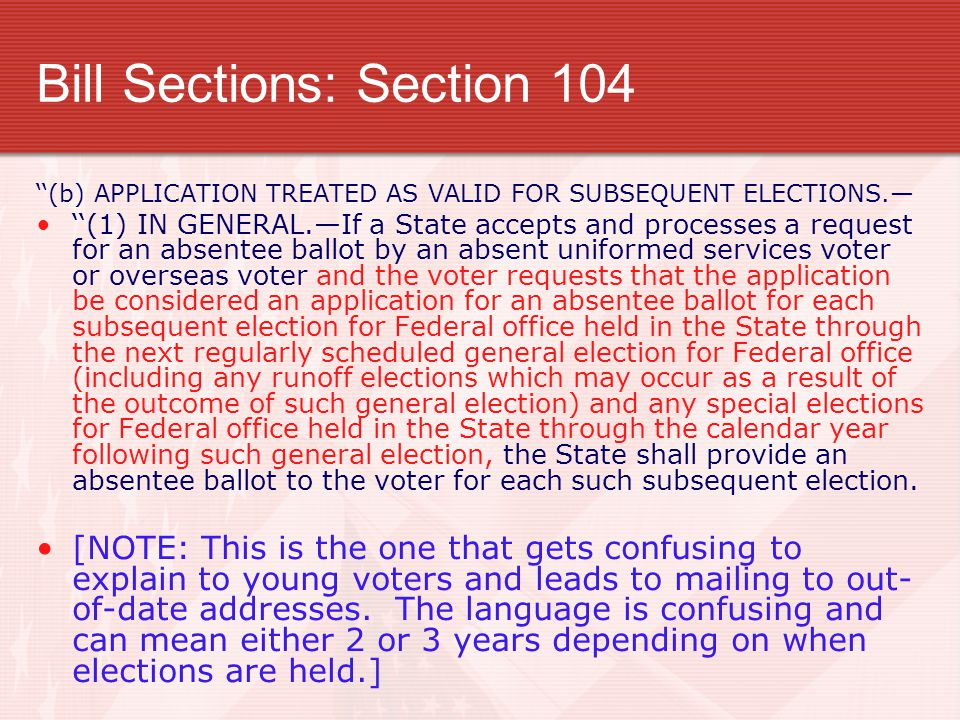 Bill Sections: Section 104 ''(b) APPLICATION TREATED AS VALID FOR SUBSEQUENT ELECTIONS.— ''(1) IN GENERAL.—If a State accepts and processes a request for an absentee ballot by an absent uniformed services voter or overseas voter and the voter requests that the application be considered an application for an absentee ballot for each subsequent election for Federal office held in the State through the next regularly scheduled general election for Federal office (including any runoff elections which may occur as a result of the outcome of such general election) and any special elections for Federal office held in the State through the calendar year following such general election, the State shall provide an absentee ballot to the voter for each such subsequent election.