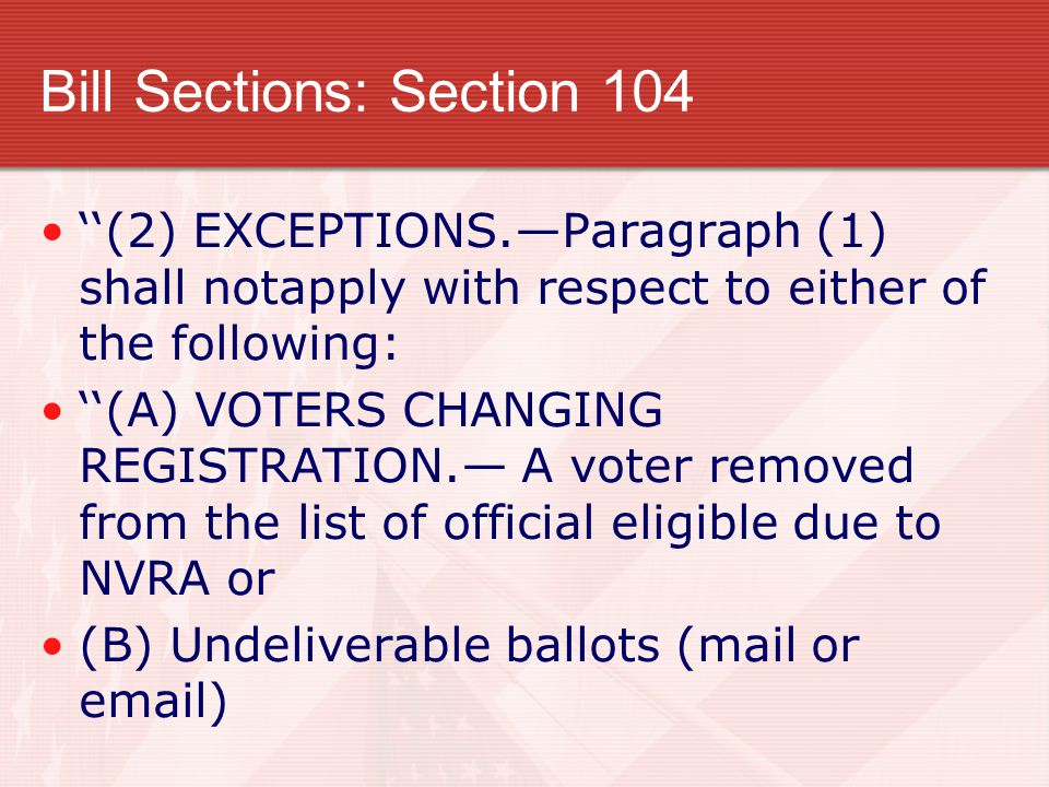 Bill Sections: Section 104 ''(2) EXCEPTIONS.—Paragraph (1) shall notapply with respect to either of the following: ''(A) VOTERS CHANGING REGISTRATION.— A voter removed from the list of official eligible due to NVRA or (B) Undeliverable ballots (mail or email)