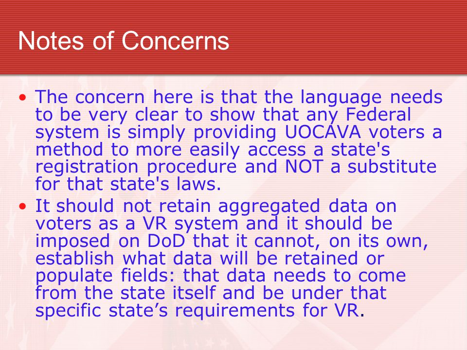 Notes of Concerns The concern here is that the language needs to be very clear to show that any Federal system is simply providing UOCAVA voters a method to more easily access a state s registration procedure and NOT a substitute for that state s laws.