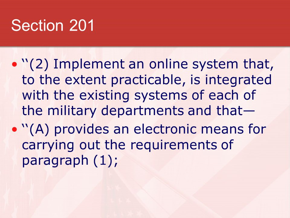 Section 201 ''(2) Implement an online system that, to the extent practicable, is integrated with the existing systems of each of the military departments and that— ''(A) provides an electronic means for carrying out the requirements of paragraph (1);