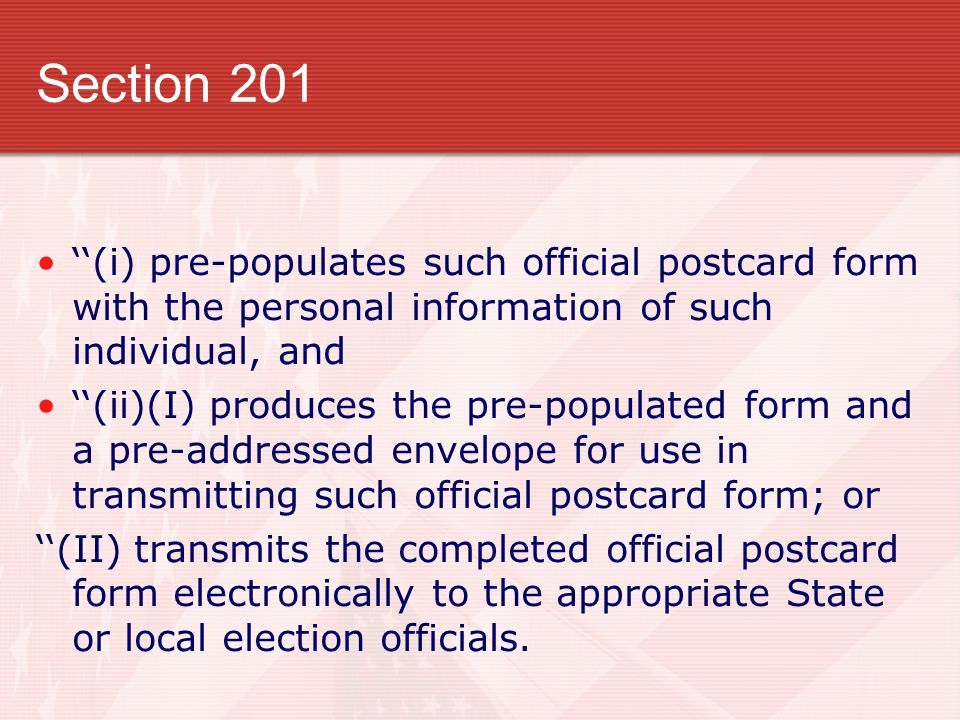 Section 201 ''(i) pre-populates such official postcard form with the personal information of such individual, and ''(ii)(I) produces the pre-populated form and a pre-addressed envelope for use in transmitting such official postcard form; or ''(II) transmits the completed official postcard form electronically to the appropriate State or local election officials.