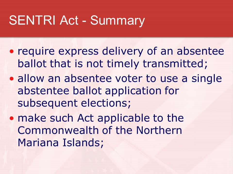 SENTRI Act - Summary require express delivery of an absentee ballot that is not timely transmitted; allow an absentee voter to use a single abstentee ballot application for subsequent elections; make such Act applicable to the Commonwealth of the Northern Mariana Islands;