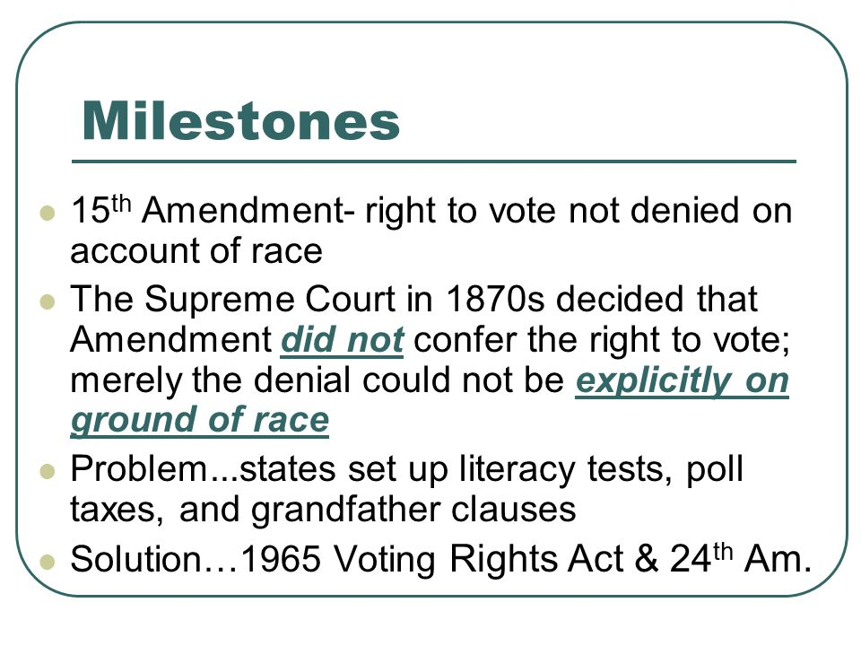 Milestones 15 th Amendment- right to vote not denied on account of race The Supreme Court in 1870s decided that Amendment did not confer the right to vote; merely the denial could not be explicitly on ground of race Problem...states set up literacy tests, poll taxes, and grandfather clauses Solution…1965 Voting Rights Act & 24 th Am.