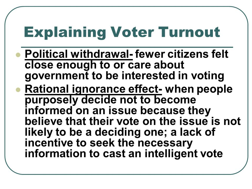 Explaining Voter Turnout Political withdrawal- fewer citizens felt close enough to or care about government to be interested in voting Rational ignorance effect- when people purposely decide not to become informed on an issue because they believe that their vote on the issue is not likely to be a deciding one; a lack of incentive to seek the necessary information to cast an intelligent vote