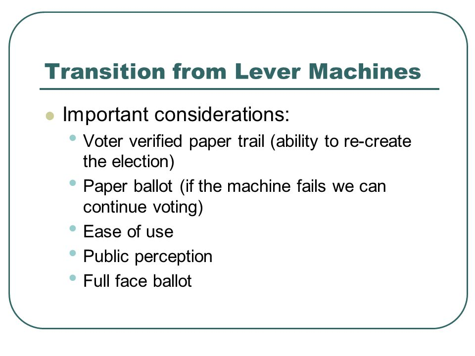 Transition from Lever Machines Important considerations: Voter verified paper trail (ability to re-create the election) Paper ballot (if the machine f