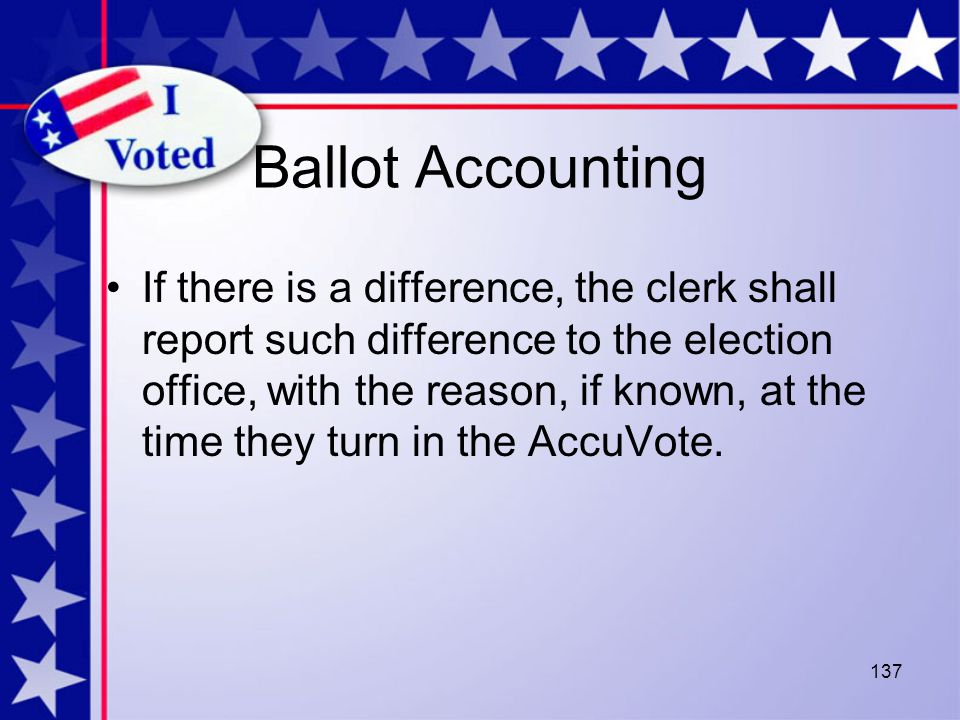 137 Ballot Accounting If there is a difference, the clerk shall report such difference to the election office, with the reason, if known, at the time they turn in the AccuVote.