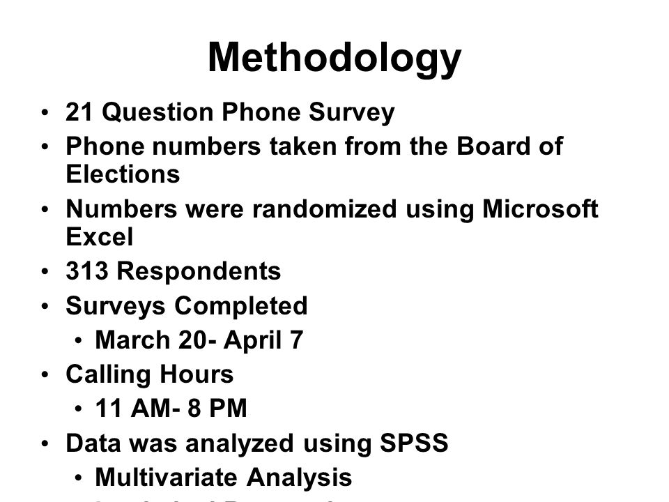 Methodology 21 Question Phone Survey Phone numbers taken from the Board of Elections Numbers were randomized using Microsoft Excel 313 Respondents Surveys Completed March 20- April 7 Calling Hours 11 AM- 8 PM Data was analyzed using SPSS Multivariate Analysis Logistical Regression