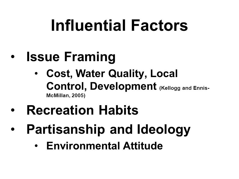 Influential Factors Issue Framing Cost, Water Quality, Local Control, Development (Kellogg and Ennis- McMillan, 2005) Recreation Habits Partisanship and Ideology Environmental Attitude