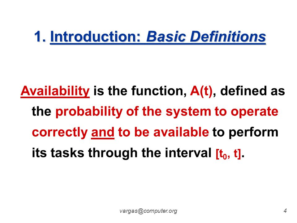 vargas@computer.org3 Reliability of a system is the function, R(t), defined as the probability of the system to perform correctly through the time interval [t 0, t], given that the system was performing correctly at t 0.