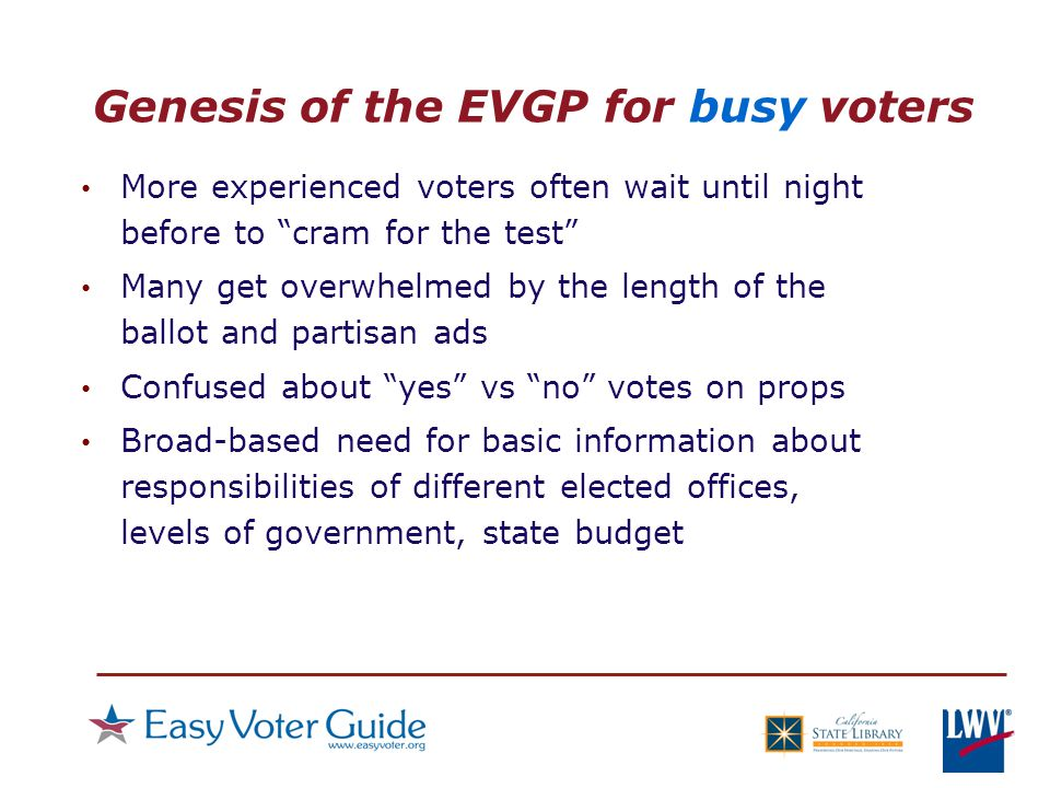 Genesis of the EVGP for busy voters More experienced voters often wait until night before to cram for the test Many get overwhelmed by the length of the ballot and partisan ads Confused about yes vs no votes on props Broad-based need for basic information about responsibilities of different elected offices, levels of government, state budget
