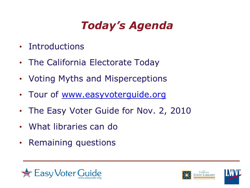 Today's Agenda Introductions The California Electorate Today Voting Myths and Misperceptions Tour of www.easyvoterguide.orgwww.easyvoterguide.org The Easy Voter Guide for Nov.