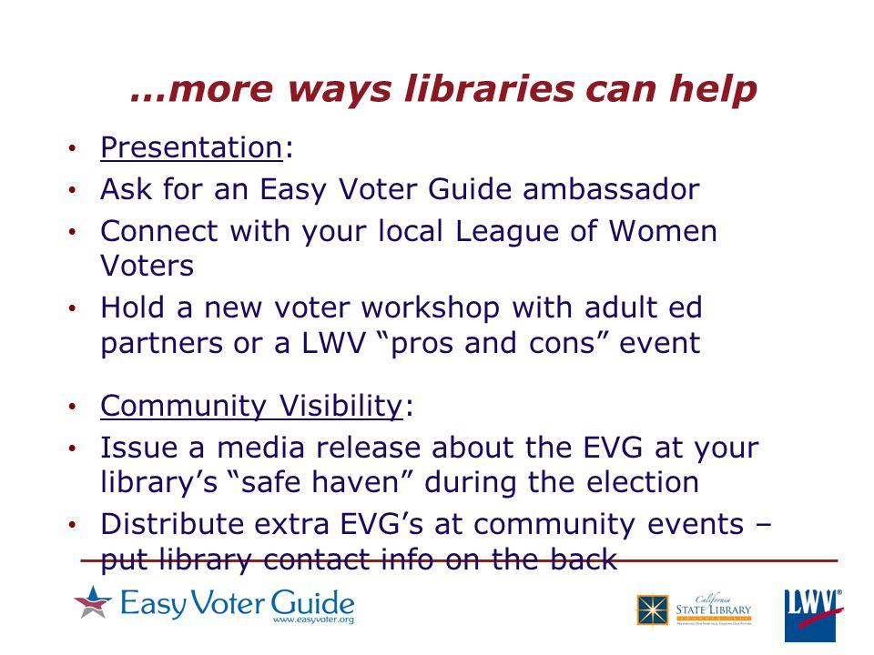 …more ways libraries can help Presentation: Ask for an Easy Voter Guide ambassador Connect with your local League of Women Voters Hold a new voter workshop with adult ed partners or a LWV pros and cons event Community Visibility: Issue a media release about the EVG at your library's safe haven during the election Distribute extra EVG's at community events – put library contact info on the back