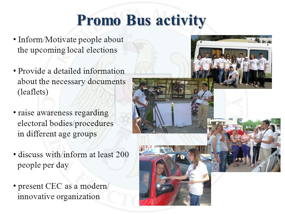 Promo Bus activity Inform/Motivate people about the upcoming local elections Provide a detailed information about the necessary documents (leaflets) raise awareness regarding electoral bodies/procedures in different age groups discuss with/inform at least 200 people per day present CEC as a modern/ innovative organization