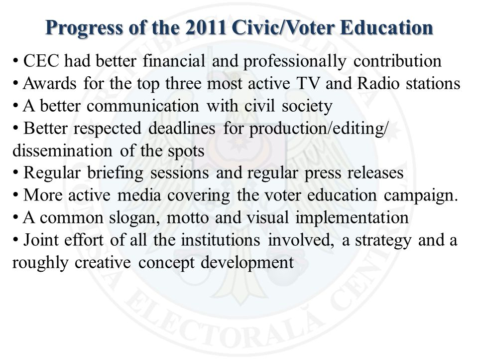 Progress of the 2011 Civic/Voter Education CEC had better financial and professionally contribution Awards for the top three most active TV and Radio stations A better communication with civil society Better respected deadlines for production/editing/ dissemination of the spots Regular briefing sessions and regular press releases More active media covering the voter education campaign.